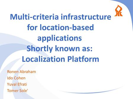Multi-criteria infrastructure for location-based applications Shortly known as: Localization Platform Ronen Abraham Ido Cohen Yuval Efrati Tomer Sole'