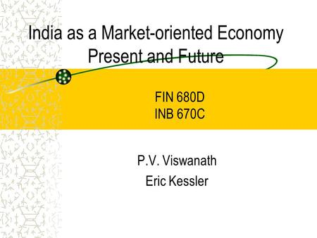 India as a Market-oriented Economy Present and Future P.V. Viswanath Eric Kessler FIN 680D INB 670C.