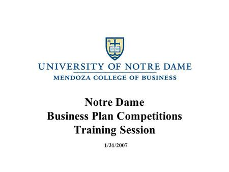 Notre Dame Business Plan Competitions Training Session 1/31/2007.