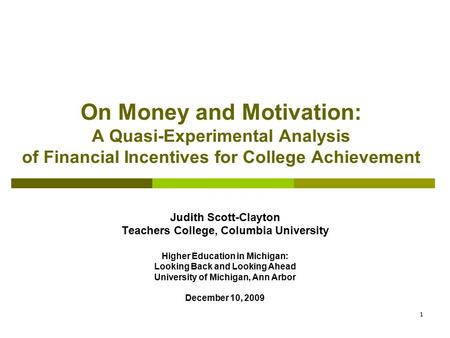 1 On Money and Motivation: A Quasi-Experimental Analysis of Financial Incentives for College Achievement Judith Scott-Clayton Teachers College, Columbia.