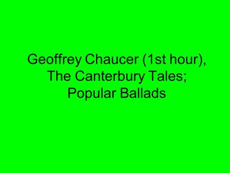 Geoffrey Chaucer (1st hour), The Canterbury Tales; Popular Ballads.