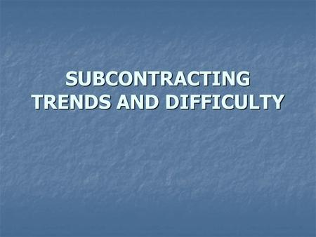 SUBCONTRACTING TRENDS AND DIFFICULTY. Outsourcing is more complex and risky if the outsourcer (the prime contractor) outsources to subcontractors or utilizes.