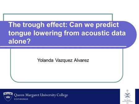 The trough effect: Can we predict tongue lowering from acoustic data alone? Yolanda Vazquez Alvarez.