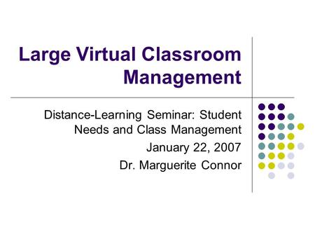 Large Virtual Classroom Management Distance-Learning Seminar: Student Needs and Class Management January 22, 2007 Dr. Marguerite Connor.
