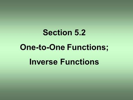Section 5.2 One-to-One Functions; Inverse Functions.