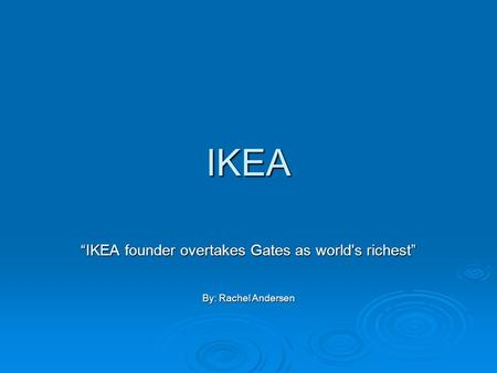 "IKEA ""IKEA founder overtakes Gates as world's richest"" By: Rachel Andersen."