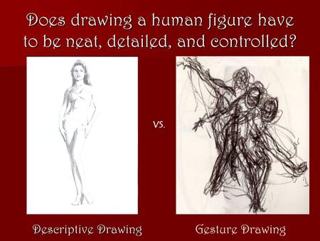 Does drawing a human figure have to be neat, detailed, and controlled? Descriptive Drawing Gesture Drawing VS.