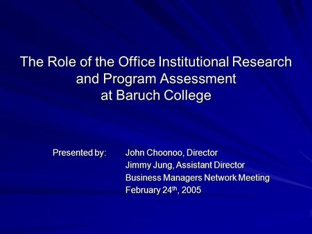 The Role of the Office Institutional Research and Program Assessment at Baruch College Presented by: John Choonoo, Director Jimmy Jung, Assistant Director.