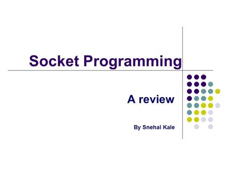 Socket Programming A review By Snehal Kale. What is a socket? An End Point of a 2-way Communication Link Used in Client – Server Communication Bound to.