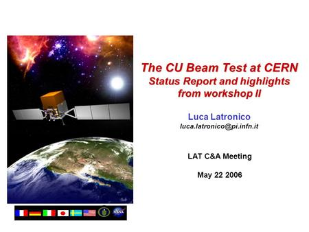The CU Beam Test at CERN Status Report and highlights from workshop II Luca Latronico LAT C&A Meeting May 22 2006.
