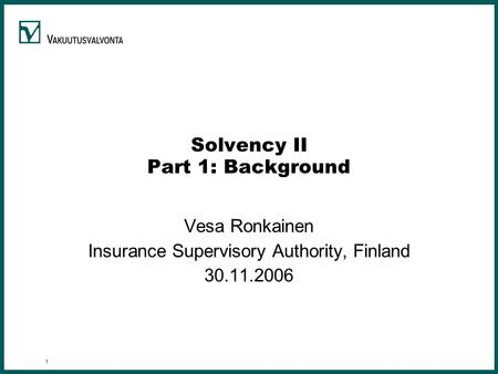 1 Solvency II Part 1: Background Vesa Ronkainen Insurance Supervisory Authority, Finland 30.11.2006.