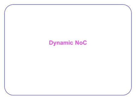 Dynamic NoC. 2 Limitations of Fixed NoC Communication NoC for reconfigurable devices:  NOC: a viable infrastructure for communication among task dynamically.