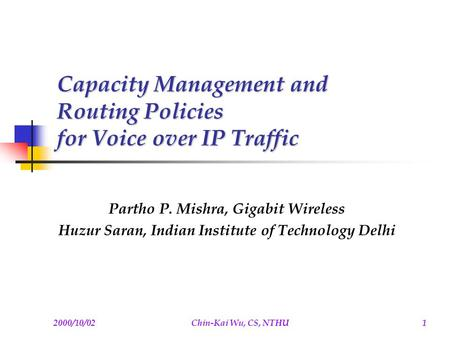 2000/10/02Chin-Kai Wu, CS, NTHU1 Capacity Management and Routing Policies for Voice over IP Traffic Partho P. Mishra, Gigabit Wireless Huzur Saran, Indian.