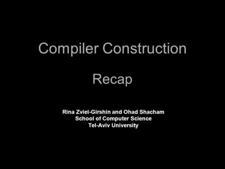 Compiler Construction Recap Rina Zviel-Girshin and Ohad Shacham School of Computer Science Tel-Aviv University.