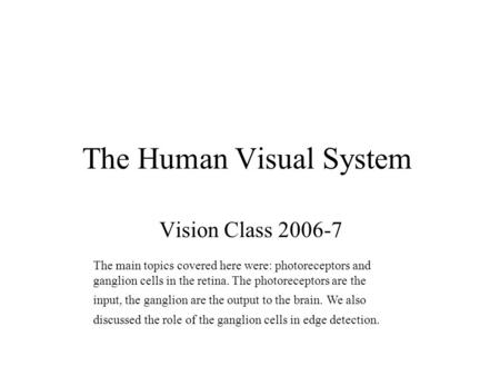 The Human Visual System Vision Class 2006-7 The main topics covered here were: photoreceptors and ganglion cells in the retina. The photoreceptors are.