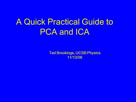 A Quick Practical Guide to PCA and ICA Ted Brookings, UCSB Physics 11/13/06.