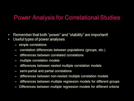 "Power Analysis for Correlational Studies Remember that both ""power"" and ""stability"" are important! Useful types of power analyses –simple correlations."