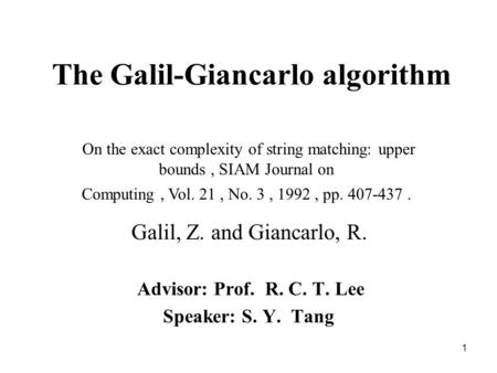1 The Galil-Giancarlo algorithm Advisor: Prof. R. C. T. Lee Speaker: S. Y. Tang On the exact complexity of string matching: upper bounds, SIAM Journal.