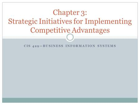 CIS 429—BUSINESS INFORMATION SYSTEMS Chapter 3: Strategic Initiatives for Implementing Competitive Advantages.