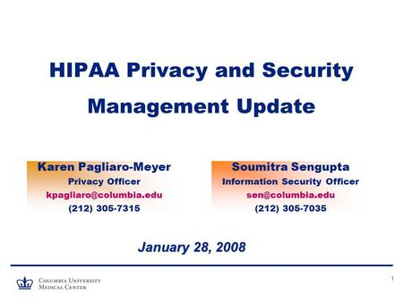 1 HIPAA Privacy and Security Management Update January 28, 2008 Karen Pagliaro-Meyer Privacy Officer (212) 305-7315 Soumitra Sengupta.