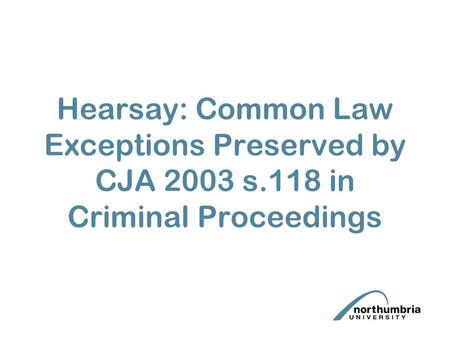 Hearsay: Common Law Exceptions Preserved by CJA 2003 s.118 in Criminal Proceedings.