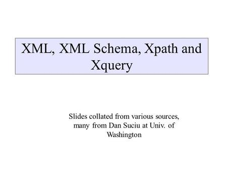 XML, XML Schema, Xpath and Xquery Slides collated from various sources, many from Dan Suciu at Univ. of Washington.