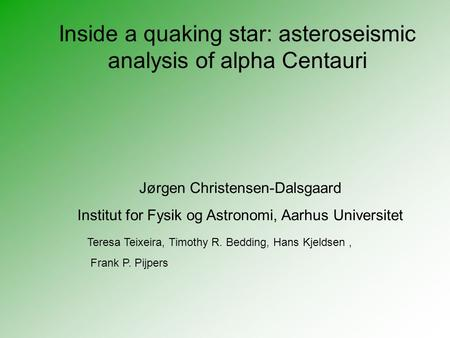 Inside a quaking star: asteroseismic analysis of alpha Centauri Jørgen Christensen-Dalsgaard Institut for Fysik og Astronomi, Aarhus Universitet Teresa.