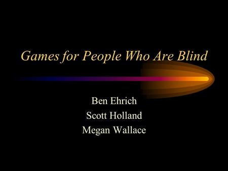Games for People Who Are Blind Ben Ehrich Scott Holland Megan Wallace.