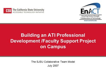 Building an ATI Professional Development /Faculty Support Project on Campus The SJSU Collaborative Team Model July 2007.