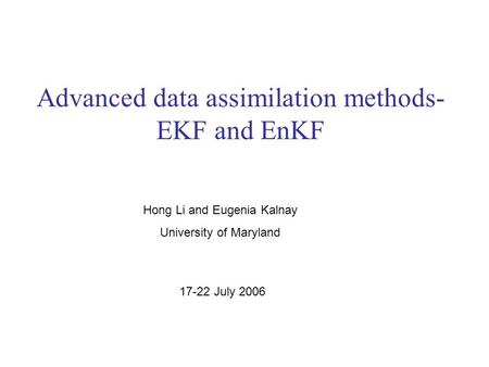 Advanced data assimilation methods- EKF and EnKF Hong Li and Eugenia Kalnay University of Maryland 17-22 July 2006.