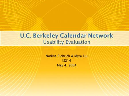 U.C. Berkeley Calendar Network Usability Evaluation Nadine Fiebrich & Myra Liu IS214 May 4, 2004.