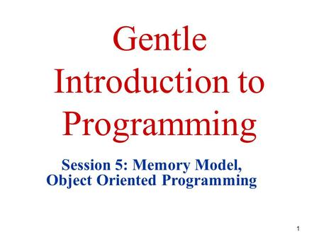 1 Gentle Introduction to Programming Session 5: Memory Model, Object Oriented Programming.