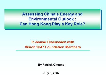Assessing China's Energy and Environmental Outlook : Can Hong Kong Play a Key Role? By Patrick Cheung July 9, 2007 In-house Discussion with Vision 2047.