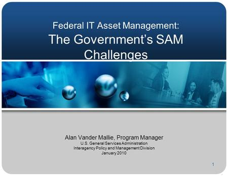 1 Federal IT Asset Management: The Government's SAM Challenges Alan Vander Mallie, Program Manager U.S. General Services Administration Interagency Policy.