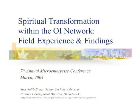 Spiritual Transformation within the OI Network: Field Experience & Findings 7 th Annual Microenterprise Conference March, 2004 Suzy Salib-Bauer, Senior.