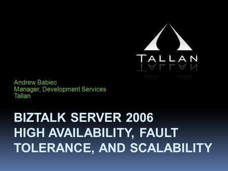 BIZTALK SERVER 2006 HIGH AVAILABILITY, FAULT TOLERANCE, AND SCALABILITY Andrew Babiec Manager, Development Services Tallan.