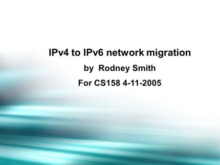 IPv4 to IPv6 network migration by Rodney Smith For CS158 4-11-2005.