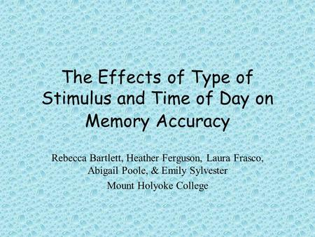 The Effects of Type of Stimulus and Time of Day on Memory Accuracy Rebecca Bartlett, Heather Ferguson, Laura Frasco, Abigail Poole, & Emily Sylvester Mount.