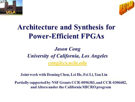 Architecture and Synthesis for Power-Efficient FPGAs Jason Cong University of California, Los Angeles Partially supported by NSF Grants.