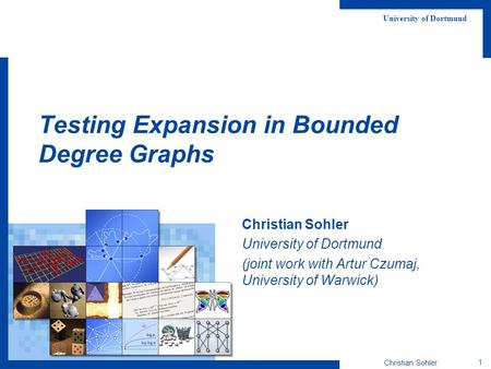 Christian Sohler 1 University of Dortmund Testing Expansion in Bounded Degree Graphs Christian Sohler University of Dortmund (joint work with Artur Czumaj,