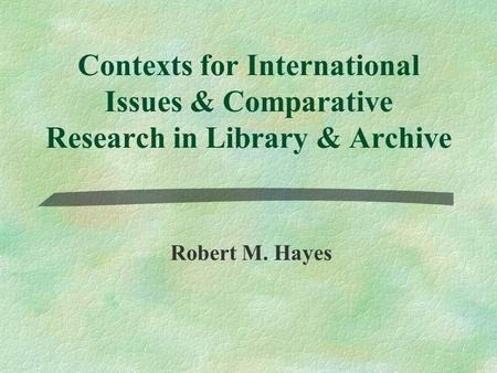 Contexts for International Issues & Comparative Research in Library & Archive Robert M. Hayes.