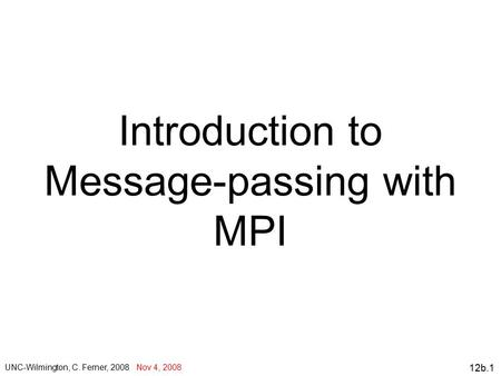 12b.1 Introduction to Message-passing with MPI UNC-Wilmington, C. Ferner, 2008 Nov 4, 2008.