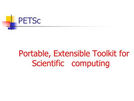 PETSc Portable, Extensible Toolkit for Scientific computing.