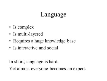 Language Is complex Is multi-layered Requires a huge knowledge base Is interactive and social In short, language is hard. Yet almost everyone becomes an.