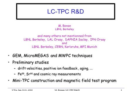 UTA, Jan. 9-11, 2003M. Ronan LC-TPC R&D1 LC-TPC R&D GEM, MicroMEGAS and MWPC techniquesGEM, MicroMEGAS and MWPC techniques Preliminary studiesPreliminary.
