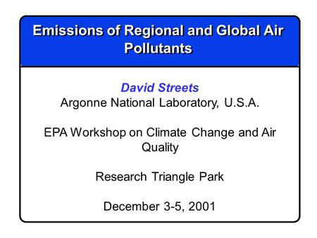 Emissions of Regional and Global Air Pollutants David Streets Argonne National Laboratory, U.S.A. EPA Workshop on Climate Change and Air Quality Research.