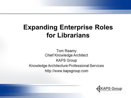 Expanding Enterprise Roles for Librarians Tom Reamy Chief Knowledge Architect KAPS Group Knowledge Architecture Professional Services