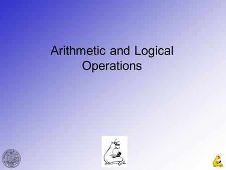 Arithmetic and Logical Operations. CMPE12cGabriel Hugh Elkaim 2 x 0011 +y+0001 sum 0100 Or in tabular form… Binary Addition Carry InABSumCarry Out 00000.
