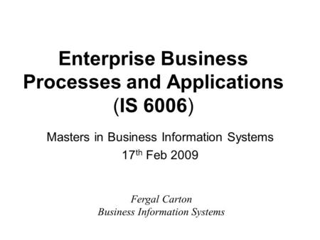 Enterprise Business Processes and Applications (IS 6006) Masters in Business Information Systems 17 th Feb 2009 Fergal Carton Business Information Systems.