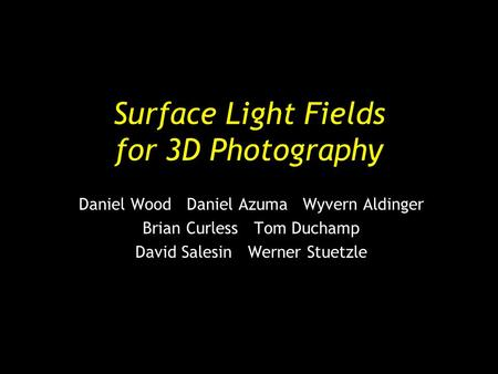Surface Light Fields for 3D Photography Daniel Wood Daniel Azuma Wyvern Aldinger Brian Curless Tom Duchamp David Salesin Werner Stuetzle.